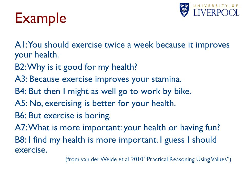 Example A1: You should exercise twice a week because it improves your health. B2: Why is it good for my health