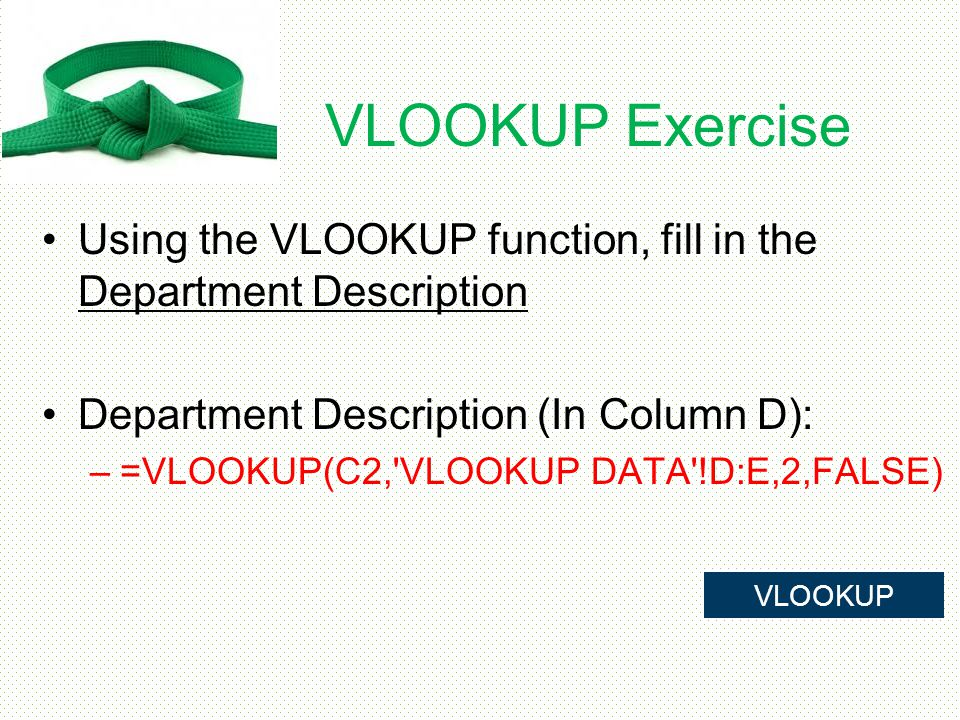 VLOOKUP Exercise Using the VLOOKUP function, fill in the Department Description. Department Description (In Column D):