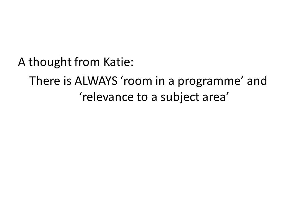 A thought from Katie: There is ALWAYS 'room in a programme' and 'relevance to a subject area'