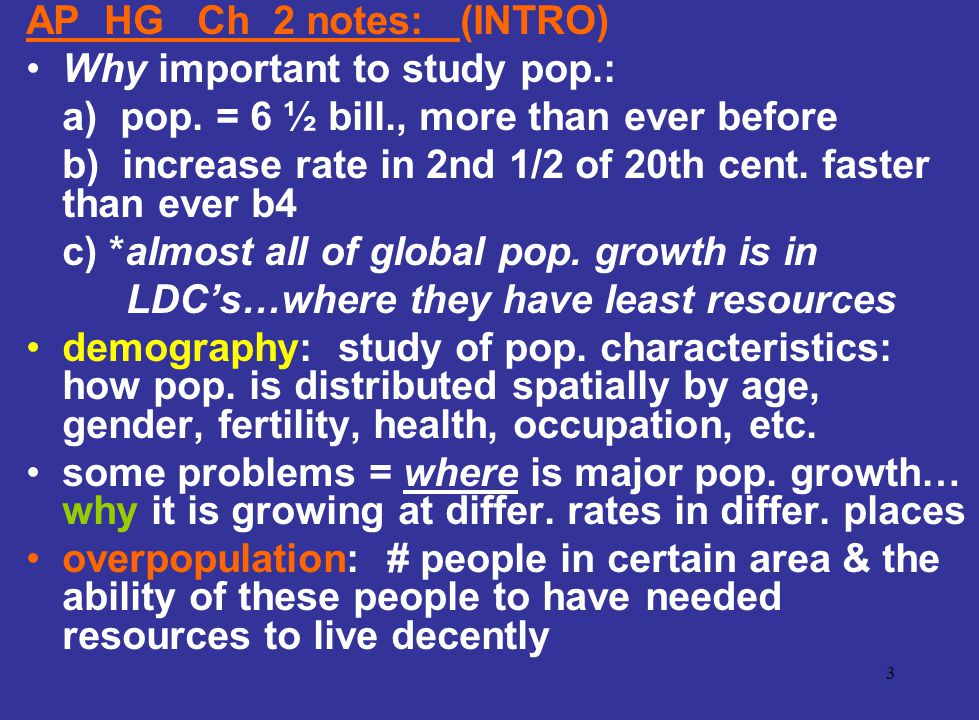 AP HG Ch 2 notes: (INTRO) Why important to study pop.: a) pop. = 6 ½ bill., more than ever before.