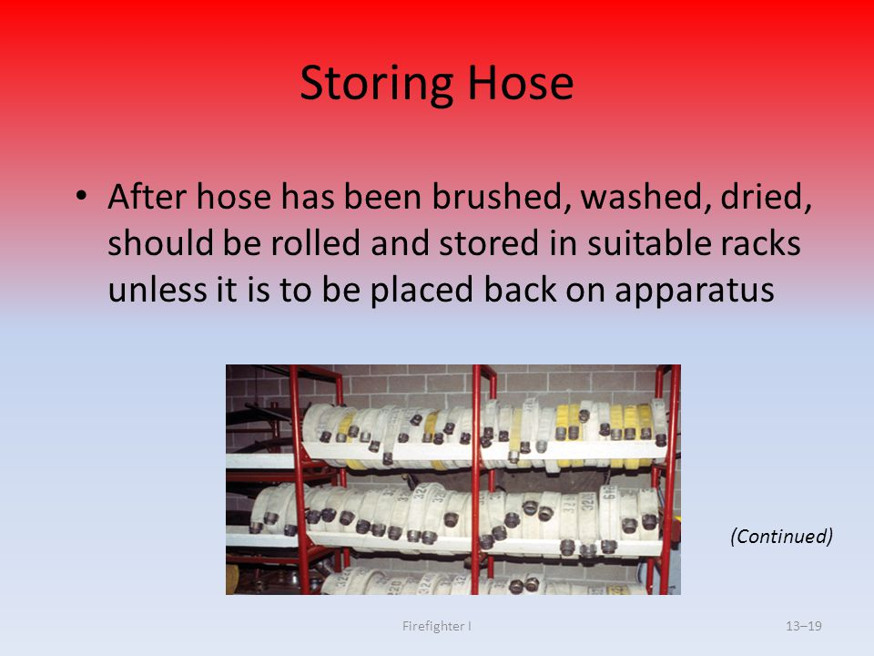 Storing Hose After hose has been brushed, washed, dried, should be rolled and stored in suitable racks unless it is to be placed back on apparatus.