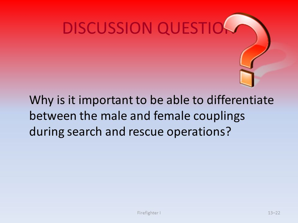DISCUSSION QUESTION Why is it important to be able to differentiate between the male and female couplings during search and rescue operations