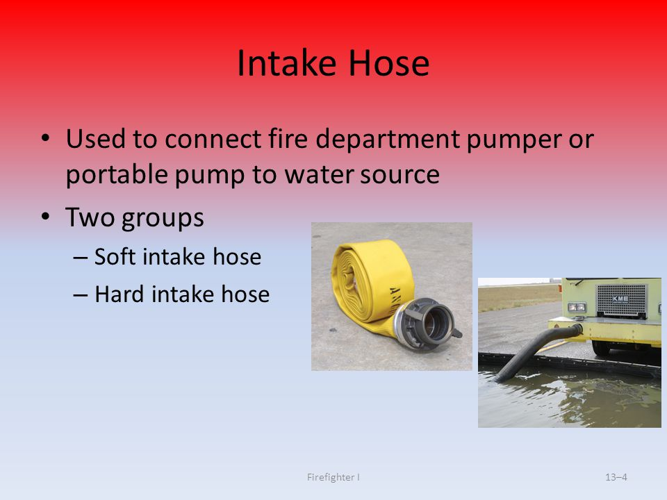 Intake Hose Used to connect fire department pumper or portable pump to water source. Two groups. Soft intake hose.