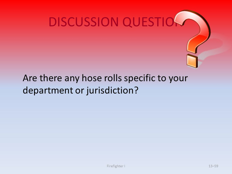 DISCUSSION QUESTION Are there any hose rolls specific to your department or jurisdiction.