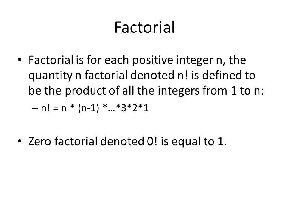 Factorial Factorial is for each positive integer n, the quantity n factorial denoted n! is defined to be the product of all the integers from 1 to n: