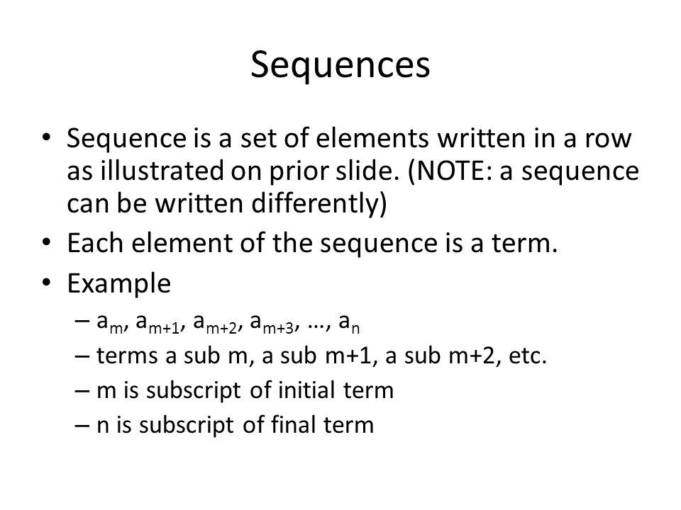Sequences Sequence is a set of elements written in a row as illustrated on prior slide. (NOTE: a sequence can be written differently)