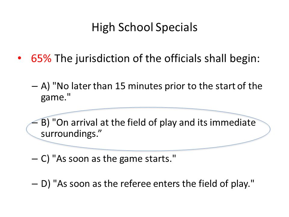 High School Specials 65% The jurisdiction of the officials shall begin: A) No later than 15 minutes prior to the start of the game.