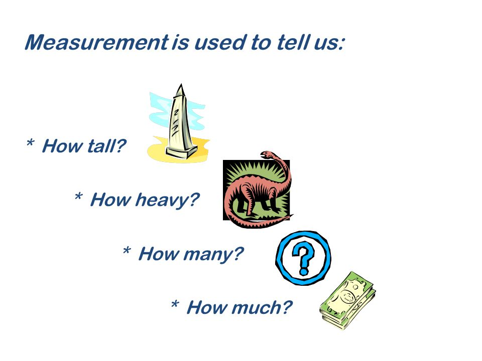 Measurement is used to tell us: