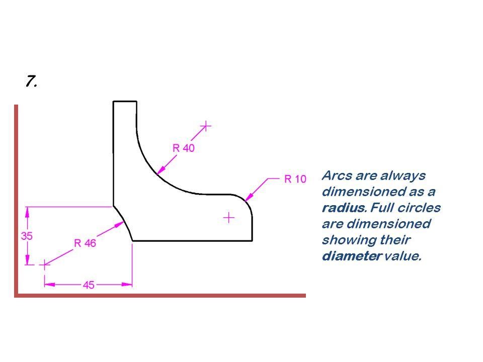 7. Arcs are always dimensioned as a radius.