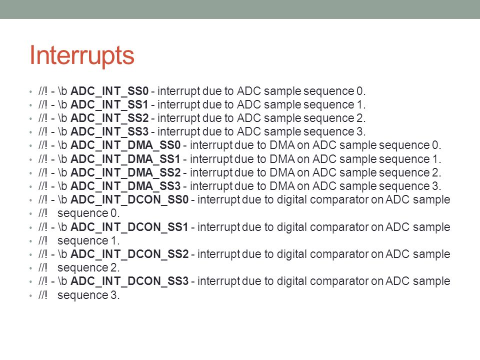 Interrupts //! - \b ADC_INT_SS0 - interrupt due to ADC sample sequence 0. //! - \b ADC_INT_SS1 - interrupt due to ADC sample sequence 1.