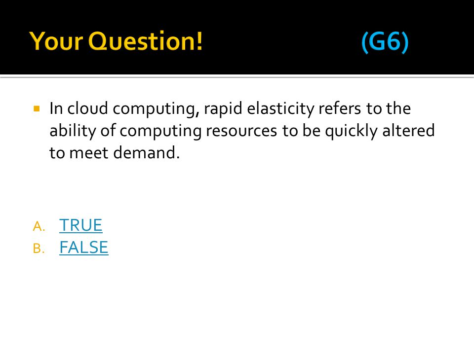 Your Question! (G6) In cloud computing, rapid elasticity refers to the ability of computing resources to be quickly altered to meet demand.