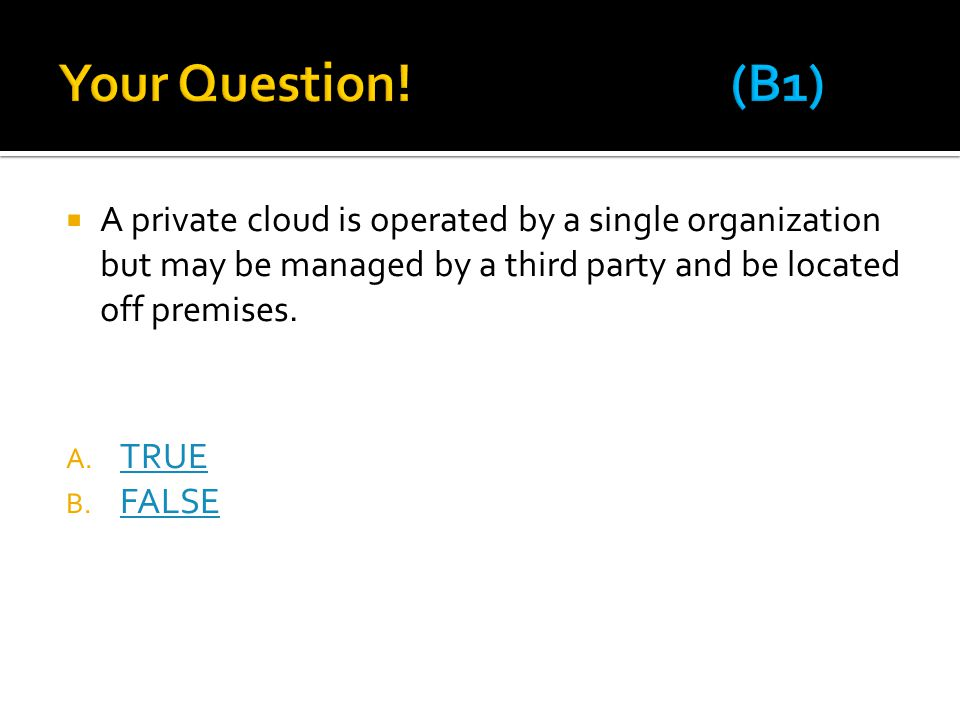 Your Question! (B1) A private cloud is operated by a single organization but may be managed by a third party and be located off premises.