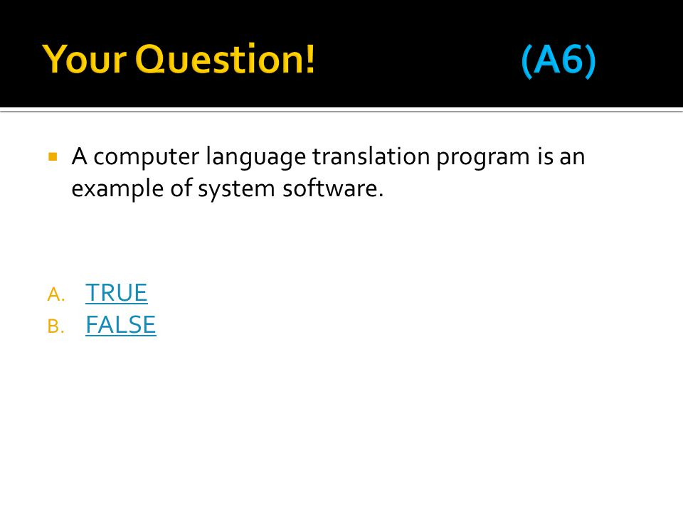 Your Question! (A6) A computer language translation program is an example of system software. TRUE.