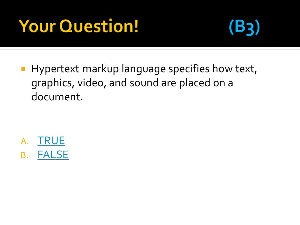 Your Question! (B3) Hypertext markup language specifies how text, graphics, video, and sound are placed on a document.
