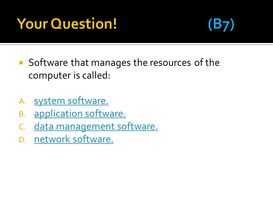 Your Question! (B7) Software that manages the resources of the computer is called: system software.