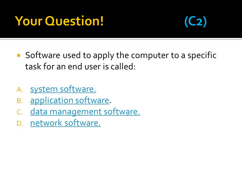 Your Question! (C2) Software used to apply the computer to a specific task for an end user is called: