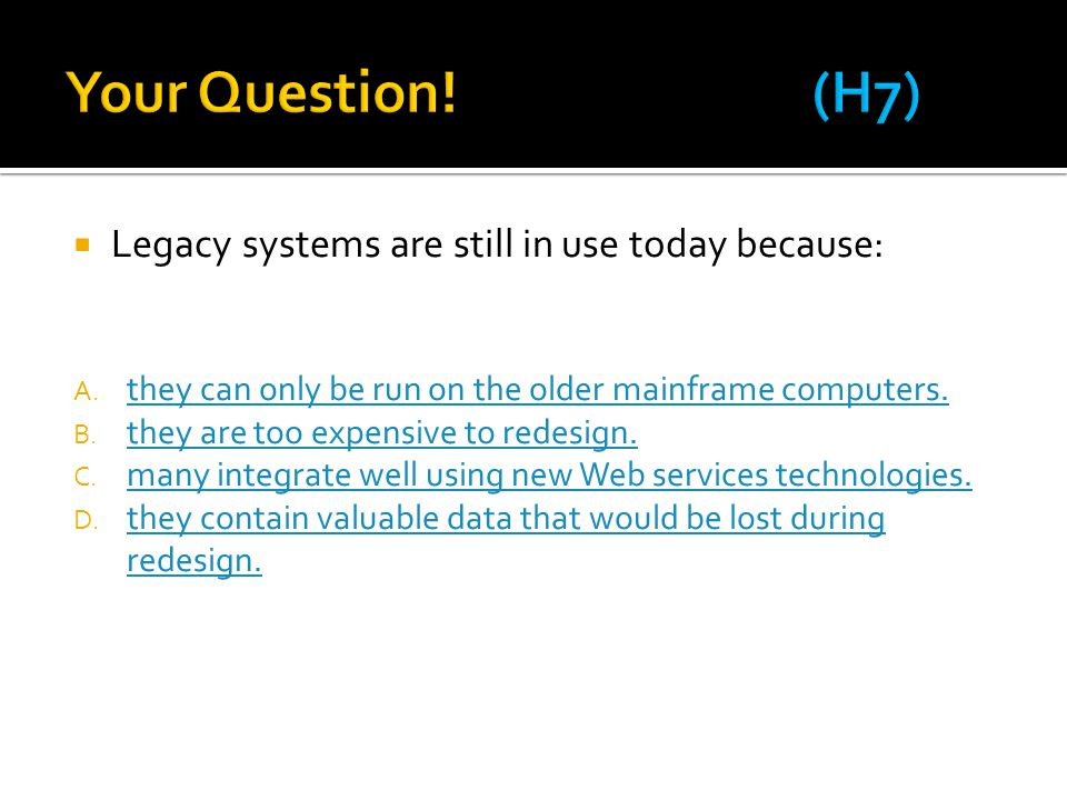 Your Question! (H7) Legacy systems are still in use today because: