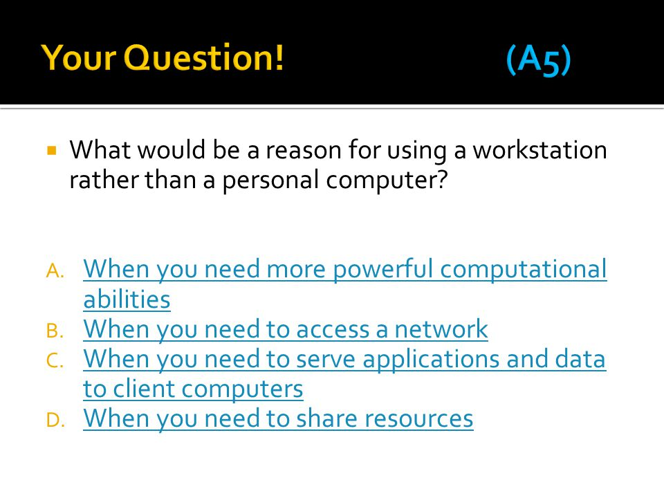 Your Question! (A5) What would be a reason for using a workstation rather than a personal computer