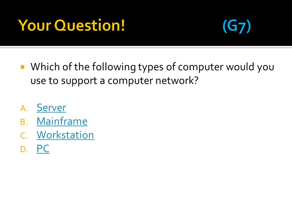 Your Question! (G7) Which of the following types of computer would you use to support a computer network
