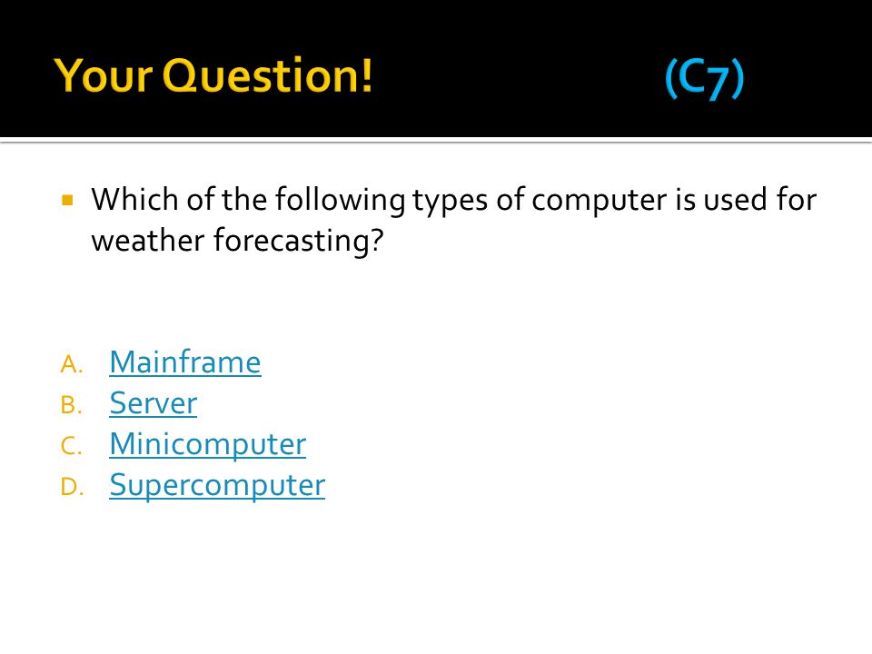 Your Question! (C7) Which of the following types of computer is used for weather forecasting Mainframe.