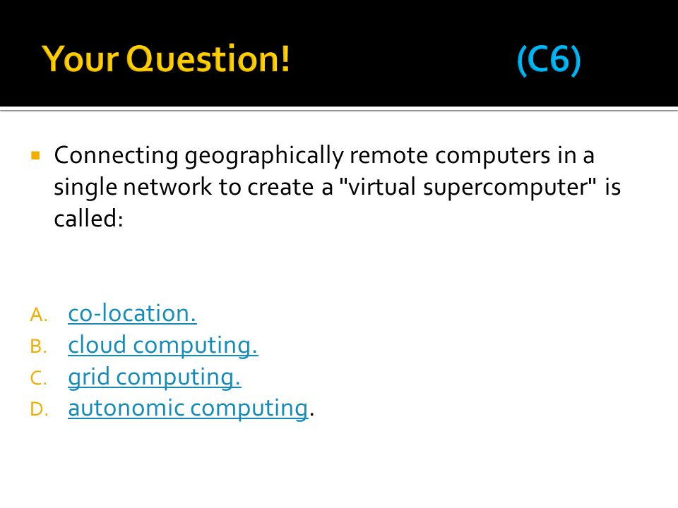 Your Question! (C6) Connecting geographically remote computers in a single network to create a virtual supercomputer is called: