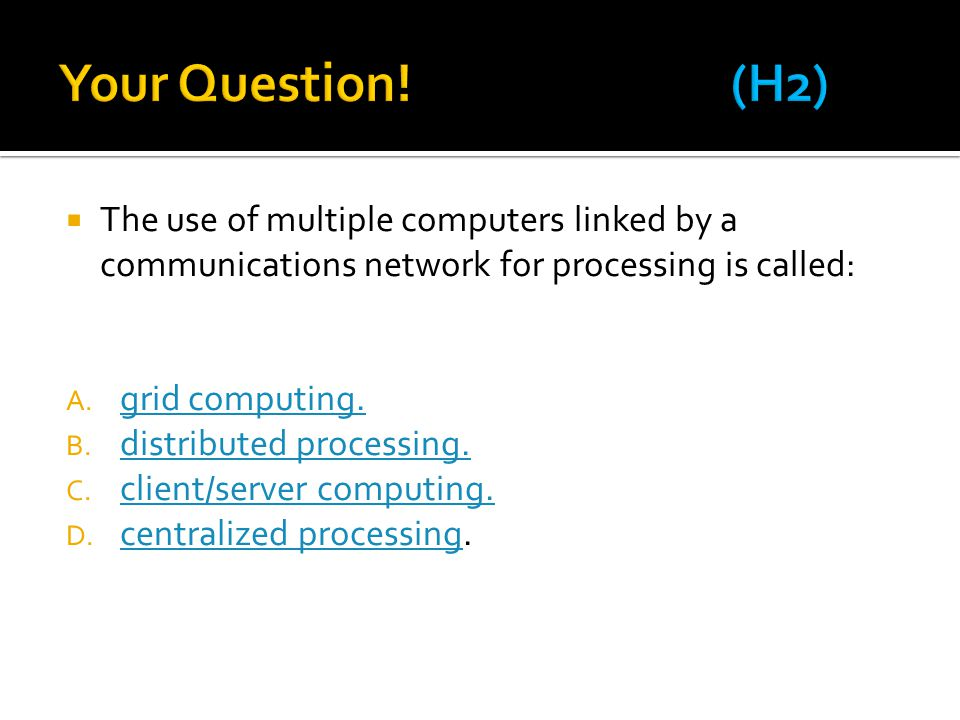 Your Question! (H2) The use of multiple computers linked by a communications network for processing is called: