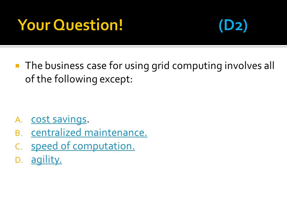 Your Question! (D2) The business case for using grid computing involves all of the following except: