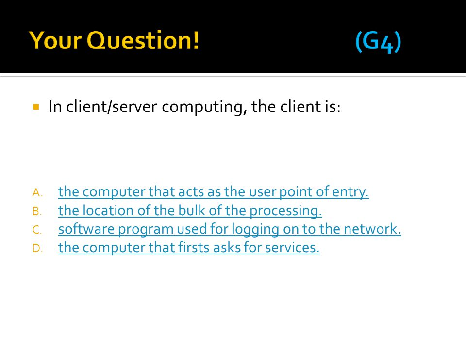 Your Question! (G4) In client/server computing, the client is: