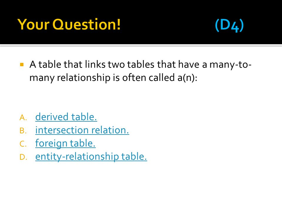 Your Question! (D4) A table that links two tables that have a many-to-many relationship is often called a(n):