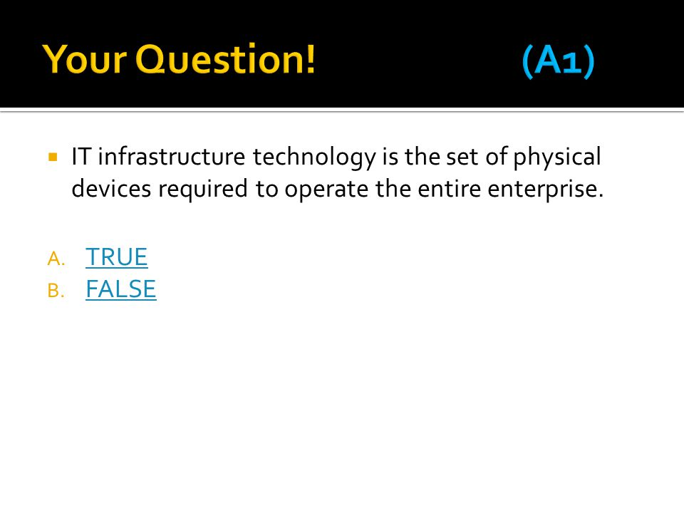 Your Question! (A1) IT infrastructure technology is the set of physical devices required to operate the entire enterprise.