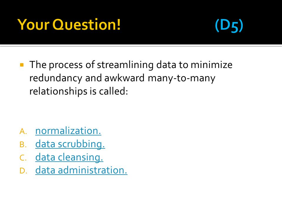 Your Question! (D5) The process of streamlining data to minimize redundancy and awkward many-to-many relationships is called: