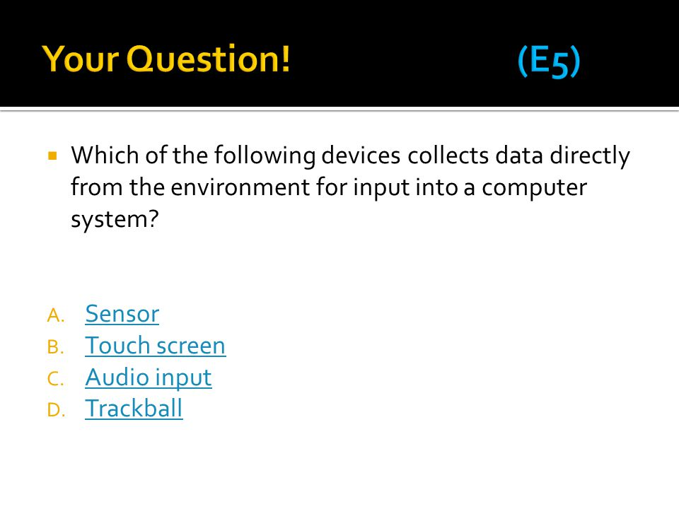 Your Question! (E5) Which of the following devices collects data directly from the environment for input into a computer system