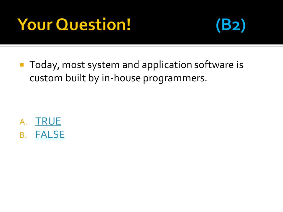 Your Question! (B2) Today, most system and application software is custom built by in-house programmers.