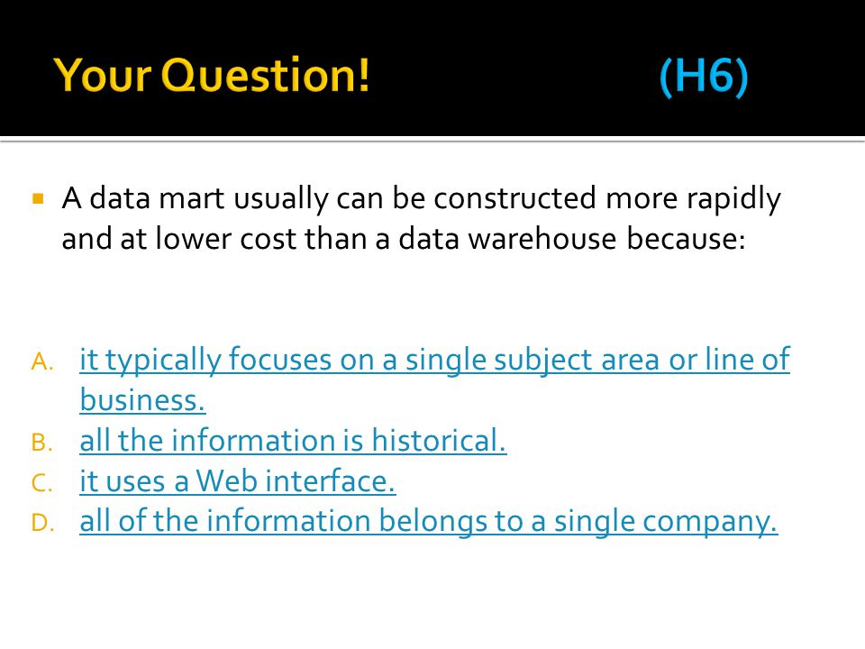 Your Question! (H6) A data mart usually can be constructed more rapidly and at lower cost than a data warehouse because: