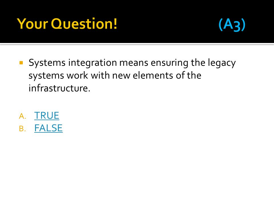 Your Question! (A3) Systems integration means ensuring the legacy systems work with new elements of the infrastructure.