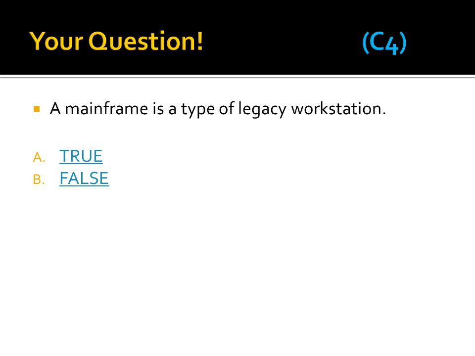 Your Question! (C4) A mainframe is a type of legacy workstation. TRUE