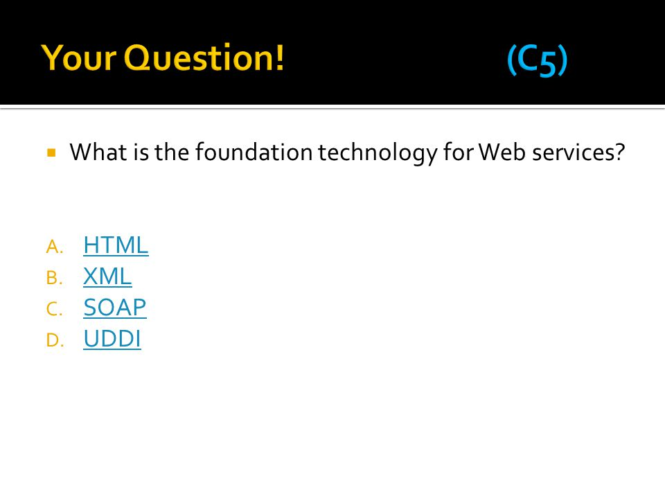 Your Question! (C5) What is the foundation technology for Web services HTML XML SOAP UDDI