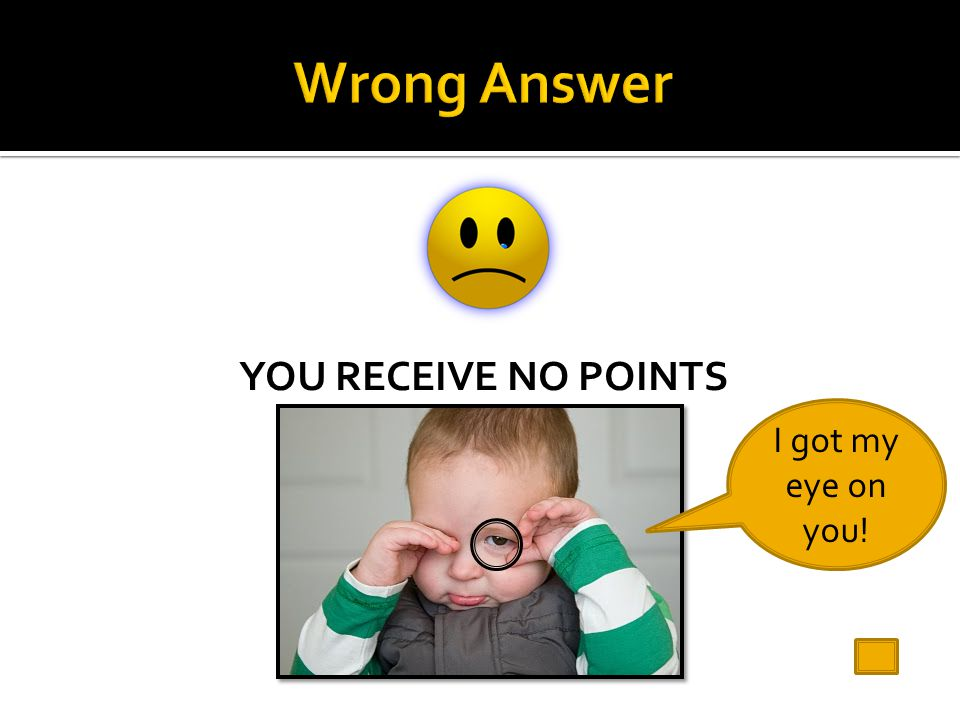 Wrong Answer YOU RECEIVE NO POINTS I got my eye on you!