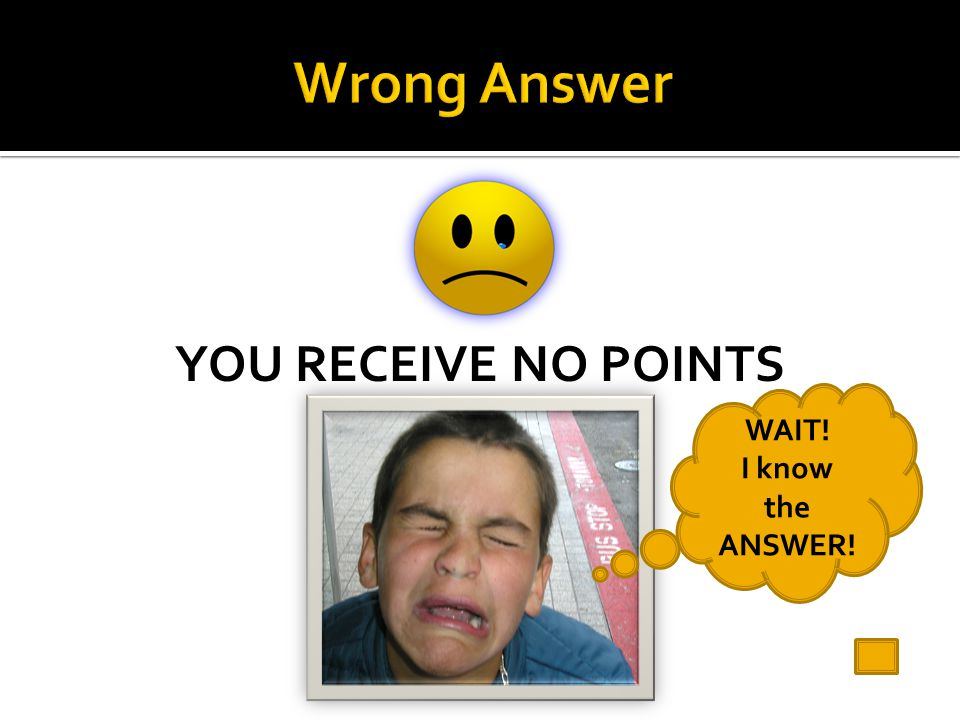 Wrong Answer YOU RECEIVE NO POINTS WAIT! I know the ANSWER!