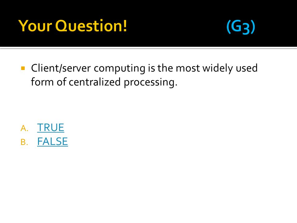 Your Question! (G3) Client/server computing is the most widely used form of centralized processing.