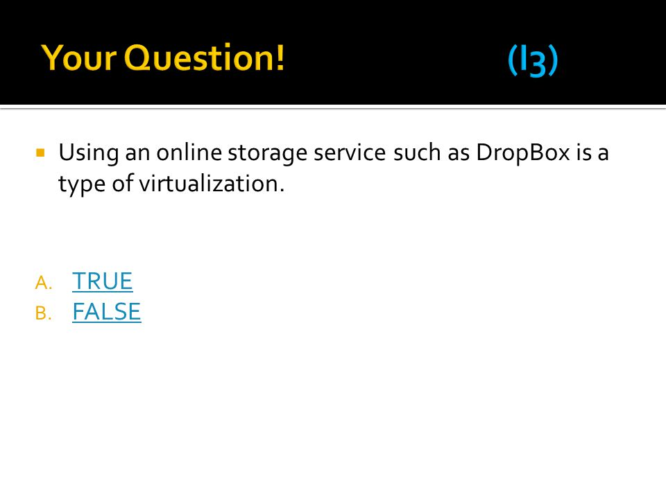 Your Question! (I3) Using an online storage service such as DropBox is a type of virtualization.