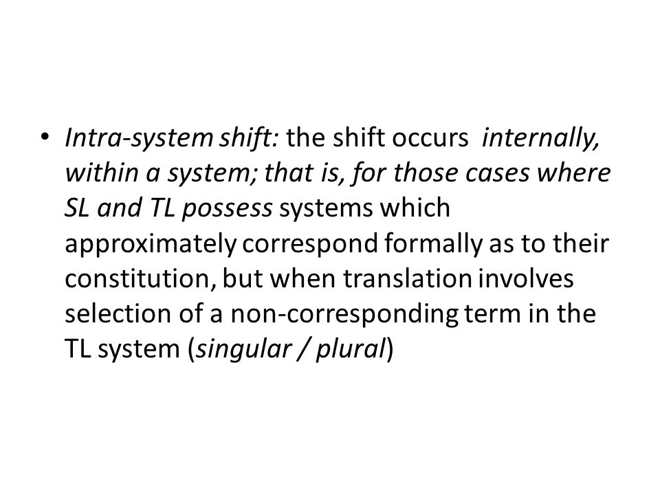 Intra-system shift: the shift occurs internally, within a system; that is, for those cases where SL and TL possess systems which approximately correspond formally as to their constitution, but when translation involves selection of a non-corresponding term in the TL system (singular / plural)