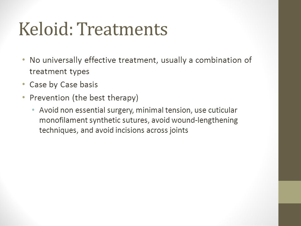 Keloid: Treatments No universally effective treatment, usually a combination of treatment types. Case by Case basis.