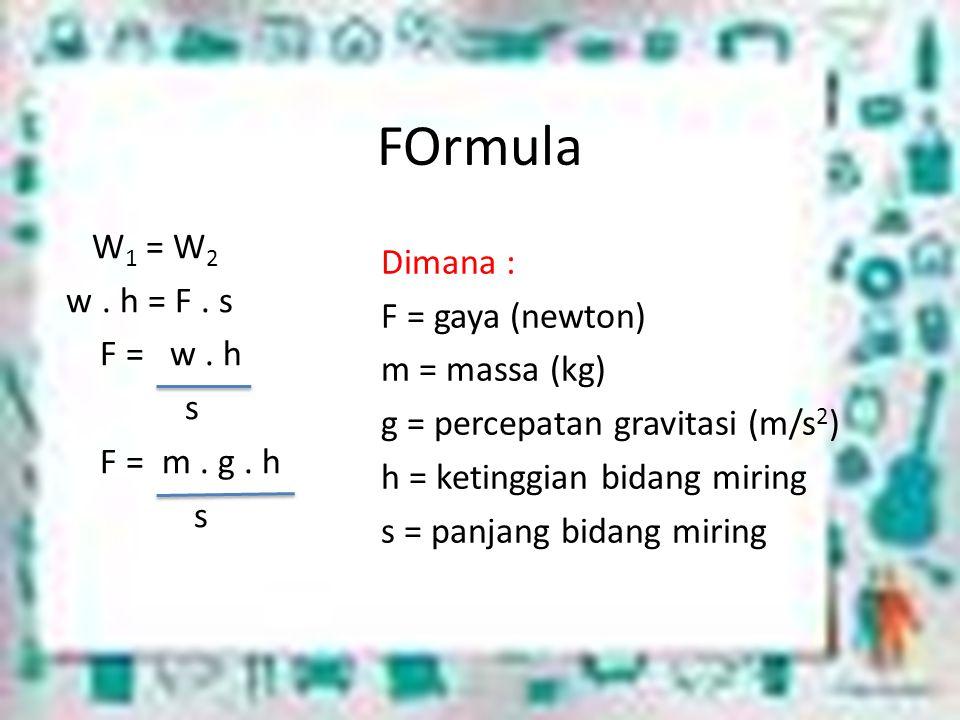 FOrmula W1 = W2 w . h = F . s F = w . h s F = m . g . h
