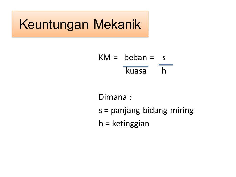Keuntungan Mekanik KM = beban = s kuasa h Dimana : s = panjang bidang miring h = ketinggian
