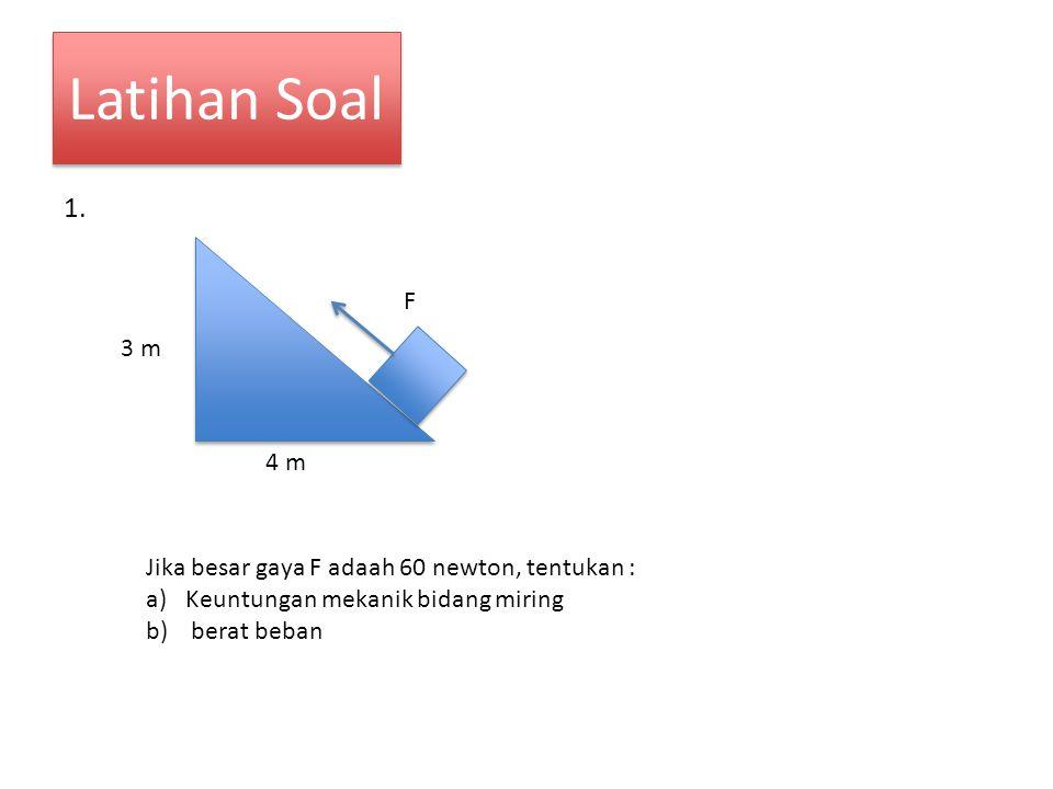 Latihan Soal 1. F. 3 m. 4 m. Jika besar gaya F adaah 60 newton, tentukan : Keuntungan mekanik bidang miring.