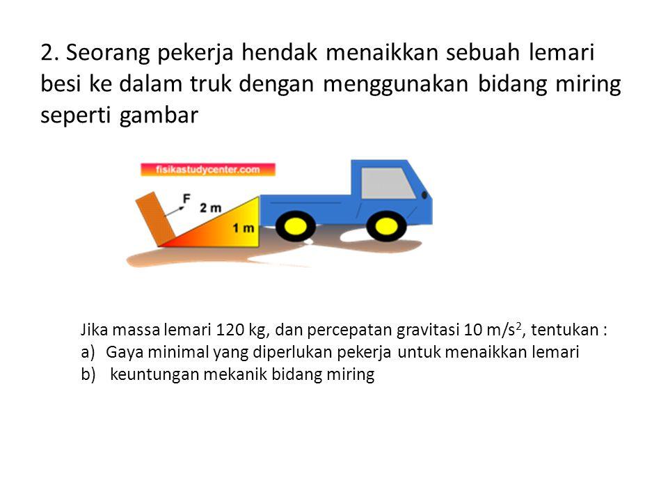 2. Seorang pekerja hendak menaikkan sebuah lemari besi ke dalam truk dengan menggunakan bidang miring seperti gambar