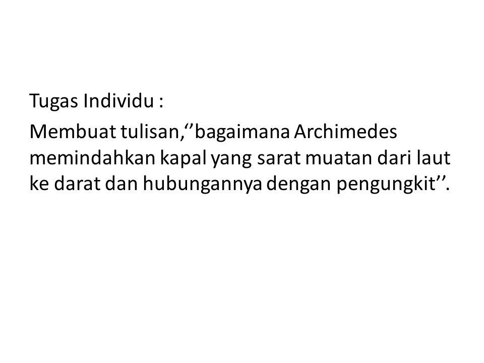 Tugas Individu : Membuat tulisan,''bagaimana Archimedes memindahkan kapal yang sarat muatan dari laut ke darat dan hubungannya dengan pengungkit''.