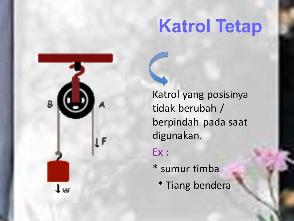 Katrol Tetap Katrol yang posisinya tidak berubah / berpindah pada saat digunakan.