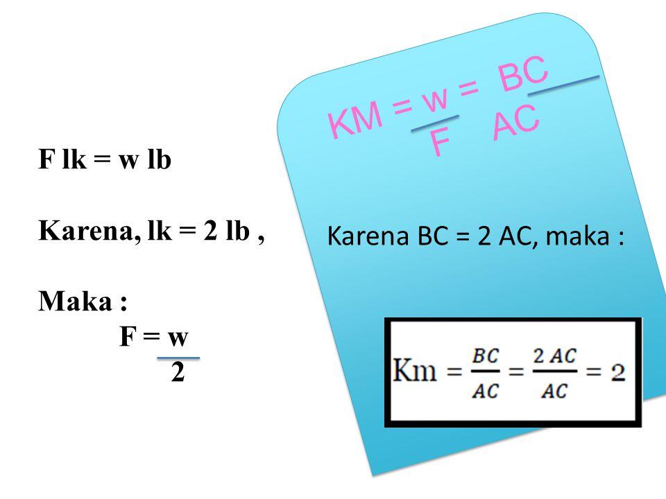 KM = w = BC F AC F lk = w lb Karena, lk = 2 lb , Maka :